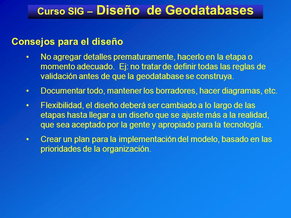 Curso SIG – Diseño de Geodatabases Consejos para el diseño No agregar detalles prematuramente, hacerlo en la etapa o momento adecuado.