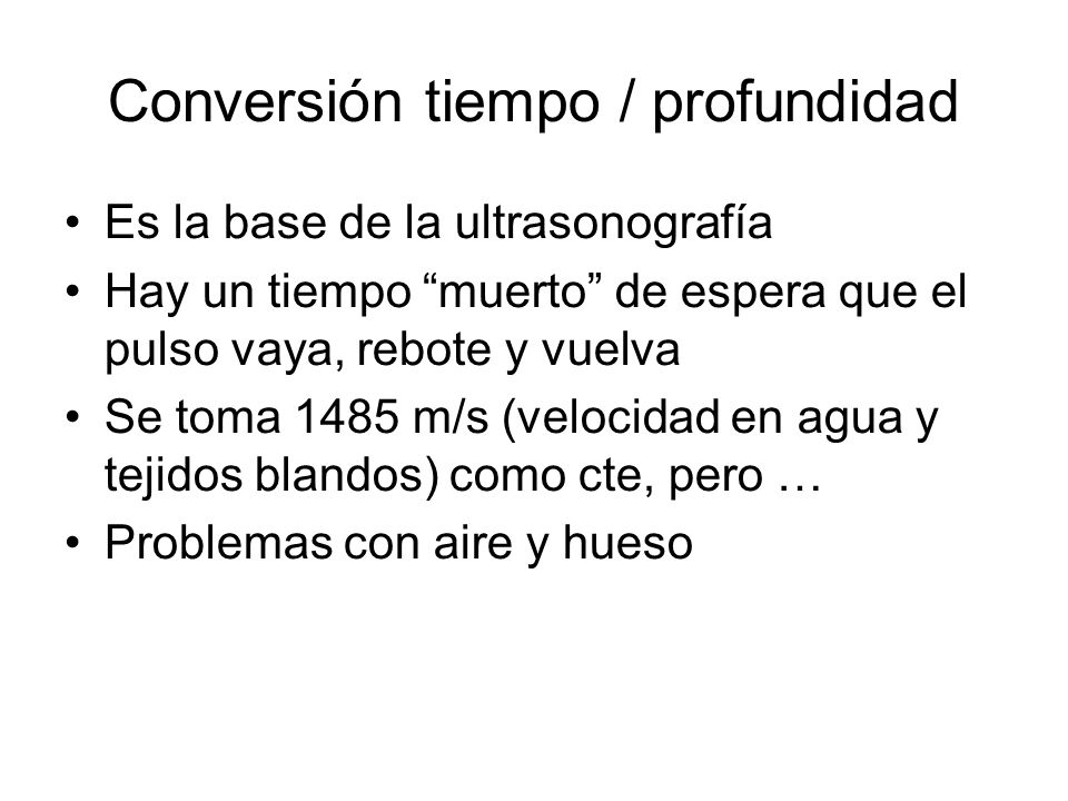 Conversión tiempo / profundidad Es la base de la ultrasonografía Hay un tiempo muerto de espera que el pulso vaya, rebote y vuelva Se toma 1485 m/s (v