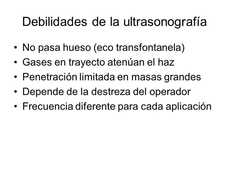 Debilidades de la ultrasonografía No pasa hueso (eco transfontanela) Gases en trayecto atenúan el haz Penetración limitada en masas grandes Depende de