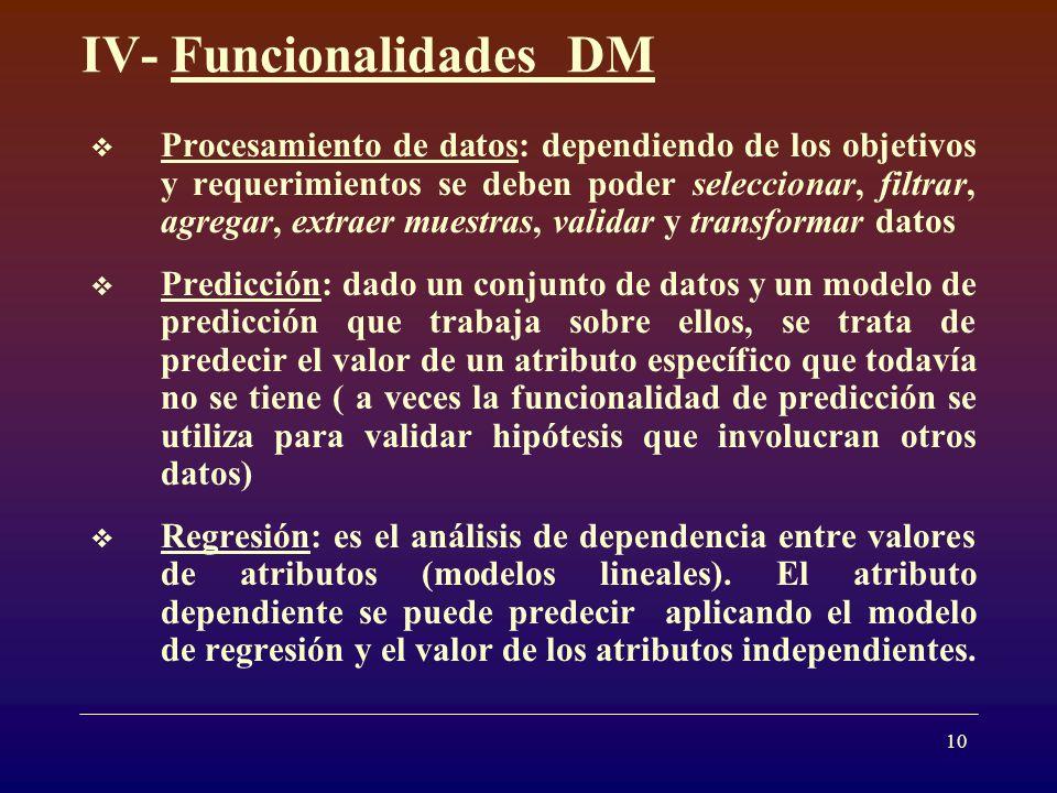10 IV- Funcionalidades DM Procesamiento de datos: dependiendo de los objetivos y requerimientos se deben poder seleccionar, filtrar, agregar, extraer muestras, validar y transformar datos Predicción: dado un conjunto de datos y un modelo de predicción que trabaja sobre ellos, se trata de predecir el valor de un atributo específico que todavía no se tiene ( a veces la funcionalidad de predicción se utiliza para validar hipótesis que involucran otros datos) Regresión: es el análisis de dependencia entre valores de atributos (modelos lineales).