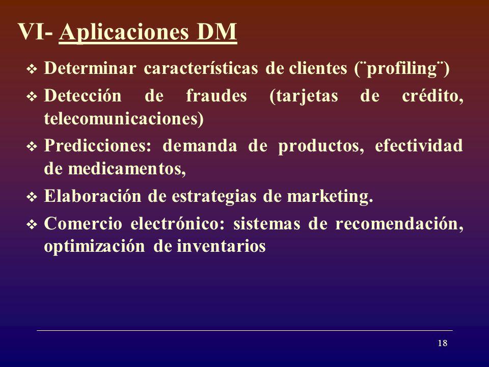 18 VI- Aplicaciones DM Determinar características de clientes (¨profiling¨) Detección de fraudes (tarjetas de crédito, telecomunicaciones) Predicciones: demanda de productos, efectividad de medicamentos, Elaboración de estrategias de marketing.