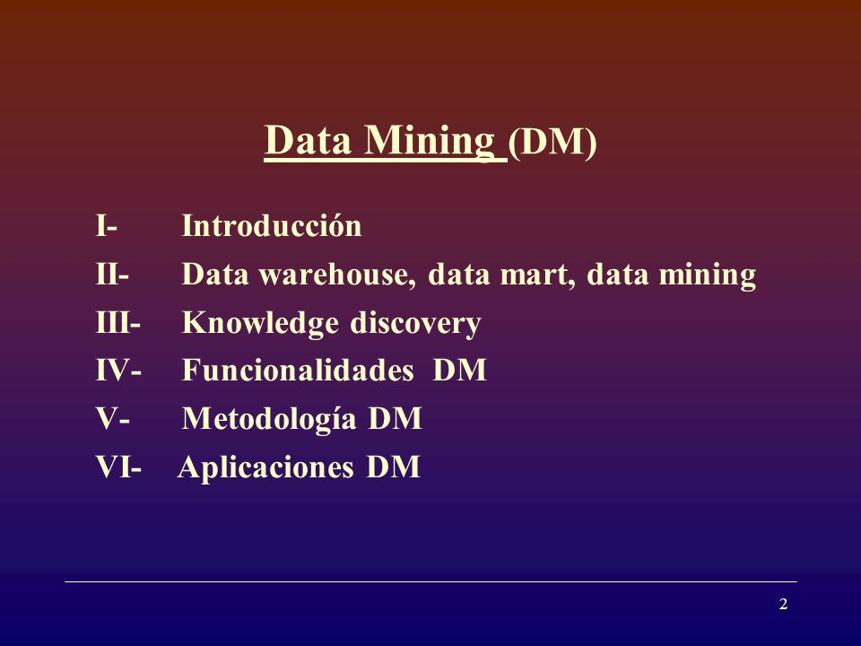 2 Data Mining (DM) I- Introducción II- Data warehouse, data mart, data mining III- Knowledge discovery IV- Funcionalidades DM V- Metodología DM VI- Aplicaciones DM