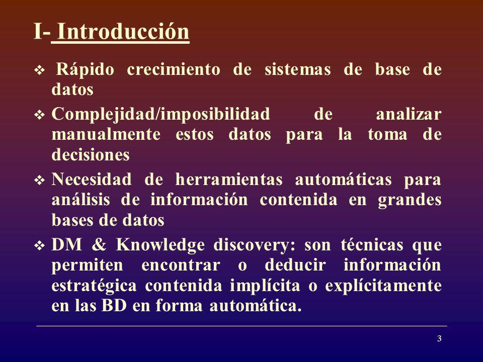 3 I- Introducción Rápido crecimiento de sistemas de base de datos Complejidad/imposibilidad de analizar manualmente estos datos para la toma de decisiones Necesidad de herramientas automáticas para análisis de información contenida en grandes bases de datos DM & Knowledge discovery: son técnicas que permiten encontrar o deducir información estratégica contenida implícita o explícitamente en las BD en forma automática.