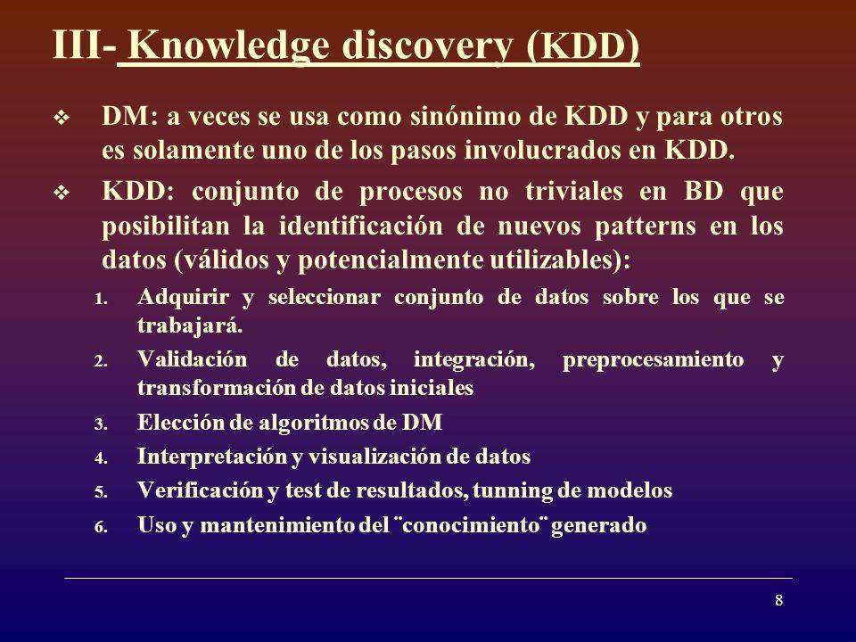 8 III- Knowledge discovery ( KDD ) DM: a veces se usa como sinónimo de KDD y para otros es solamente uno de los pasos involucrados en KDD. KDD: conjun