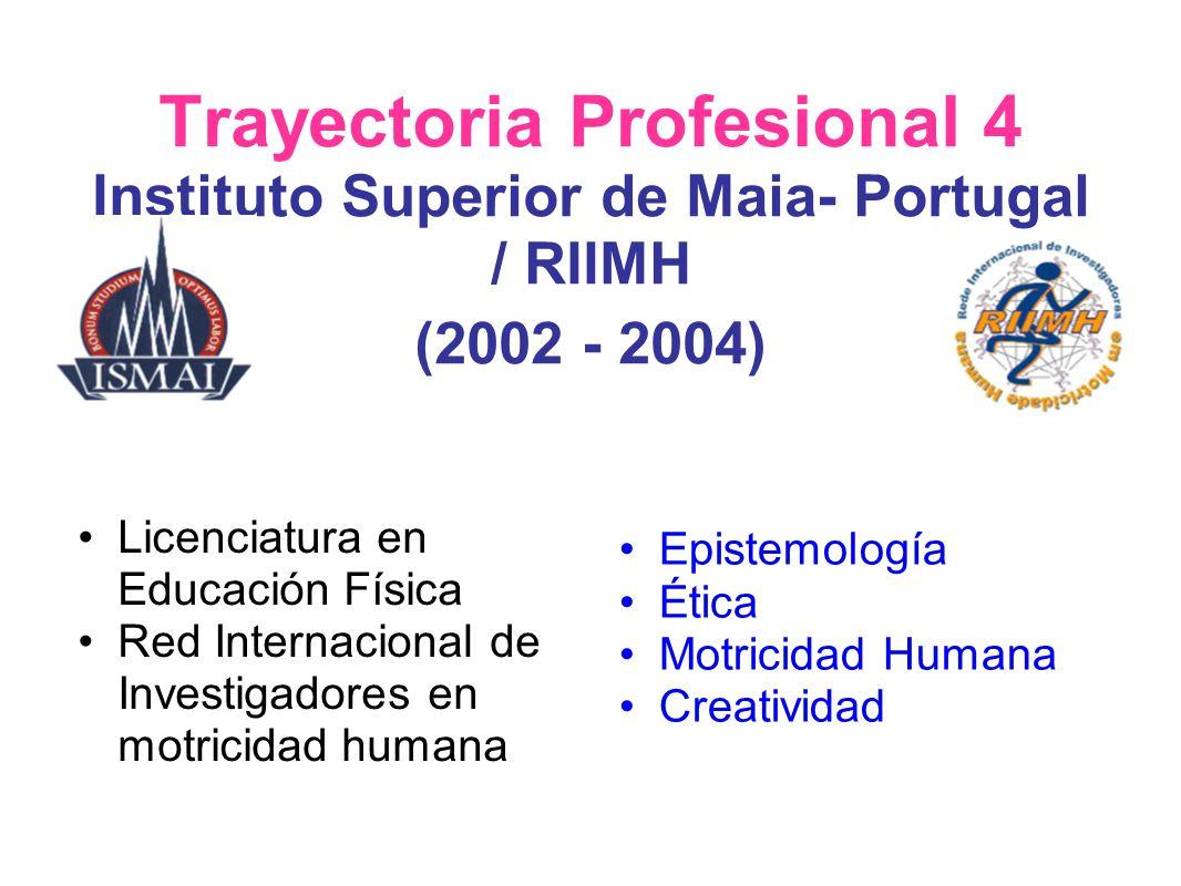 Trayectoria Profesional 4 Instituto Superior de Maia- Portugal / RIIMH (2002 - 2004) Licenciatura en Educación Física Red Internacional de Investigado