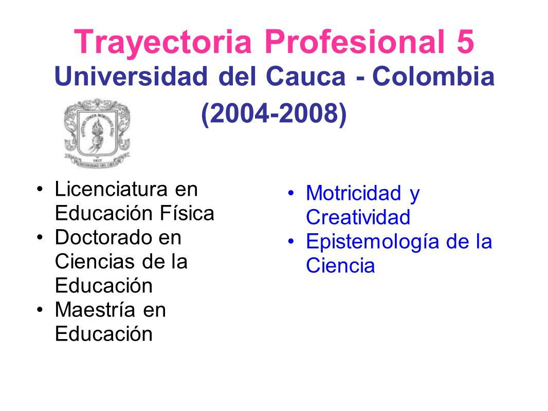 Trayectoria Profesional 5 Universidad del Cauca - Colombia (2004-2008) Licenciatura en Educación Física Doctorado en Ciencias de la Educación Maestría