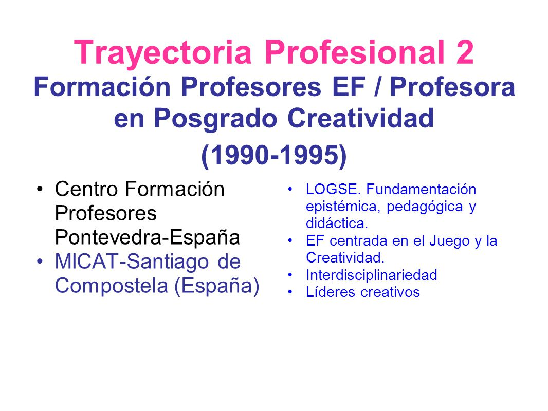 Trayectoria Profesional 2 Formación Profesores EF / Profesora en Posgrado Creatividad (1990-1995) Centro Formación Profesores Pontevedra-España MICAT-