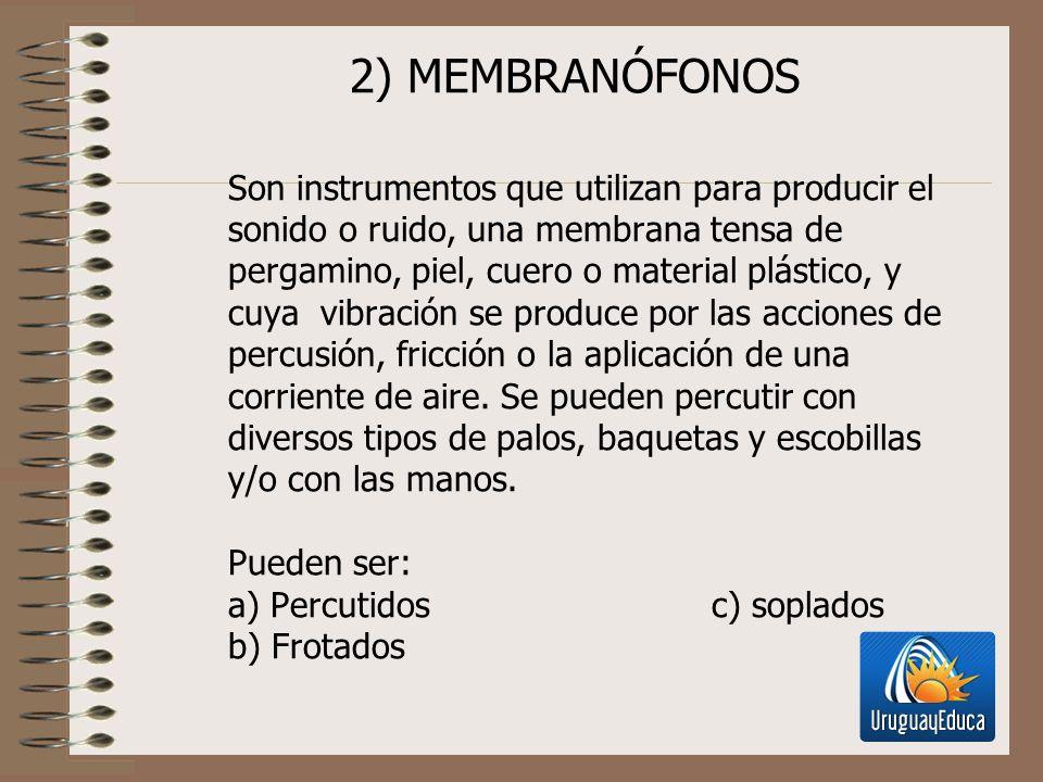 2) MEMBRANÓFONOS Son instrumentos que utilizan para producir el sonido o ruido, una membrana tensa de pergamino, piel, cuero o material plástico, y cu