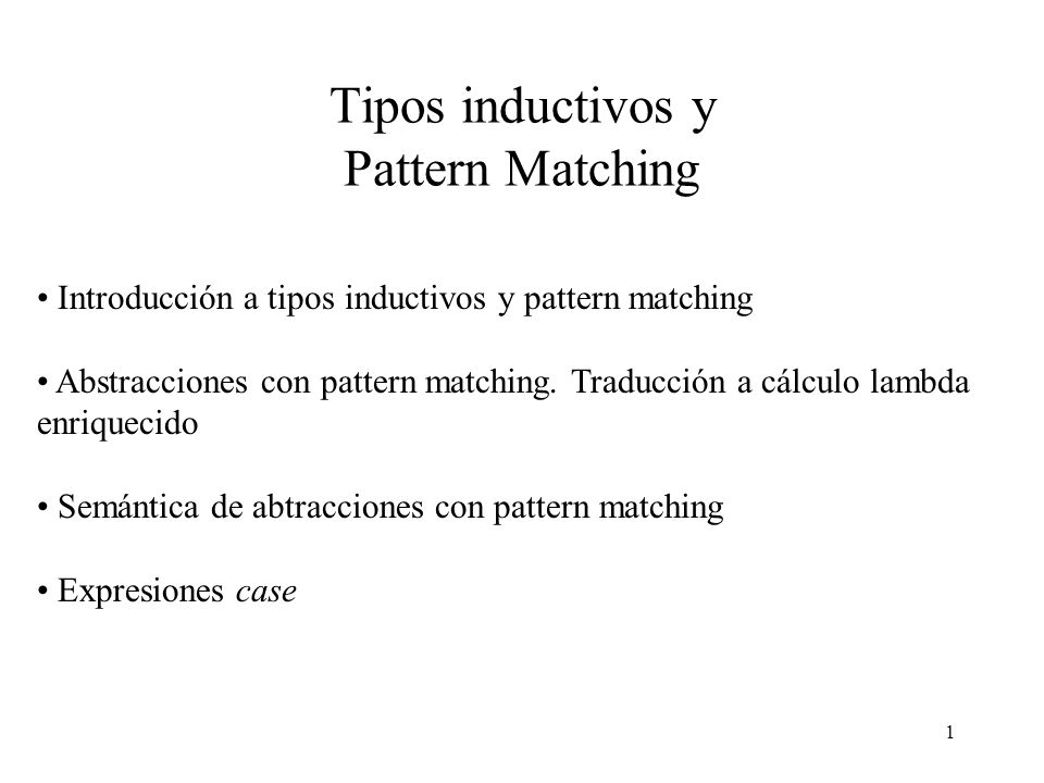 1 Tipos inductivos y Pattern Matching Introducción a tipos inductivos y pattern matching Abstracciones con pattern matching.