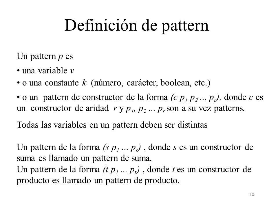 9 Resumen de problemas a ser considerados Patterns superpuestos Patterns constantes Patterns anidados Argumentos múltiples Conjunto de ecuaciones no exhaustivas Ecuaciones guardadas Variables repetidas
