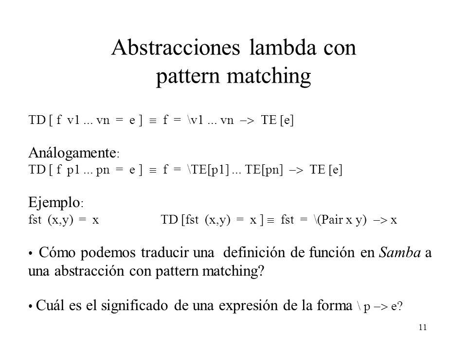 10 Definición de pattern Un pattern p es una variable v o una constante k (número, carácter, boolean, etc.) o un pattern de constructor de la forma (c p 1 p 2...