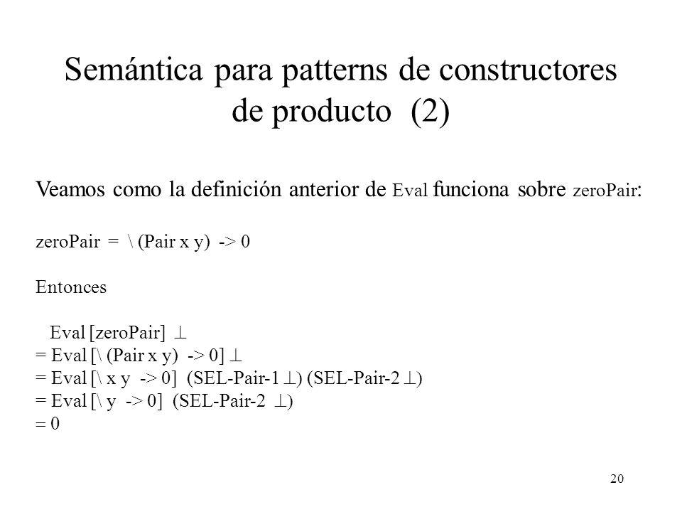 19 Semántica para patterns de constructores de producto Consideremos las siguientes funciones: zeroAny x = 0 Eval [ zeroAny ] zeroList [] = 0 Eval [ zeroList] zeroPair (x,y) = 0 Eval [ zeroPair] Eval [zeroPair] ( lazy product matching) Eval [zeroPair] ( strict product matching) Eval [ \ (t p1...