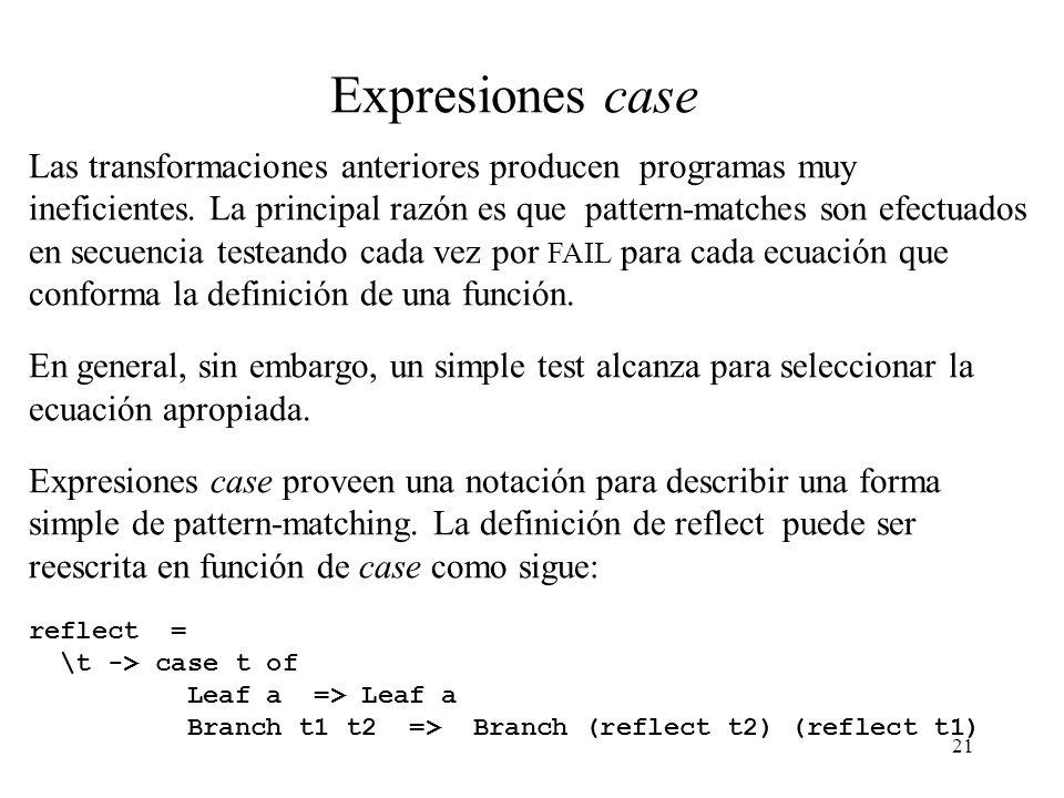 20 Semántica para patterns de constructores de producto (2) Veamos como la definición anterior de Eval funciona sobre zeroPair : zeroPair = \ (Pair x y) -> 0 Entonces Eval [zeroPair] = Eval [\ (Pair x y) -> 0] = Eval [\ x y -> 0] (SEL-Pair-1 (SEL-Pair-2 = Eval [\ y -> 0] (SEL-Pair-2 0