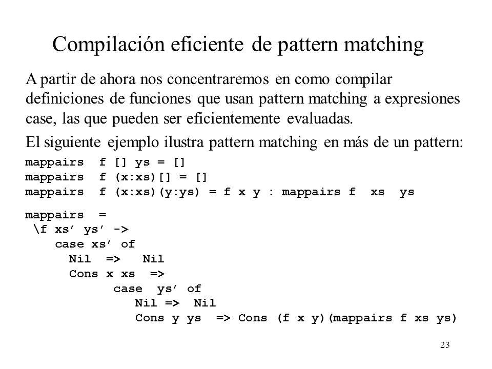 22 Expresiones case (2) La forma general de una expresión case es case v of donde v es una variable (de tipo T), c1 v11...