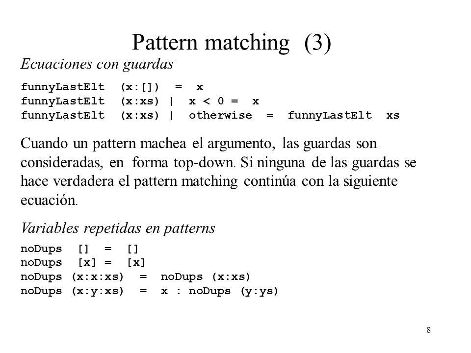 8 Pattern matching (3) Ecuaciones con guardas funnyLastElt (x:[]) = x funnyLastElt (x:xs) | x < 0 = x funnyLastElt (x:xs) | otherwise = funnyLastElt xs Cuando un pattern machea el argumento, las guardas son consideradas, en forma top-down.