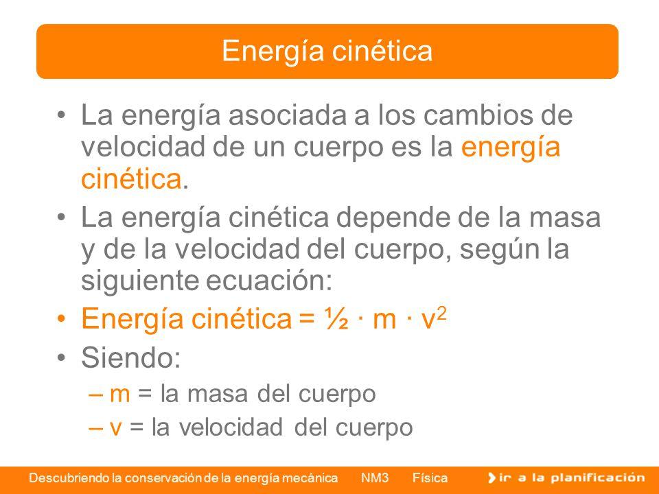 Descubriendo la conservación de la energía mecánica NM3 Física La energía asociada a los cambios de velocidad de un cuerpo es la energía cinética. La