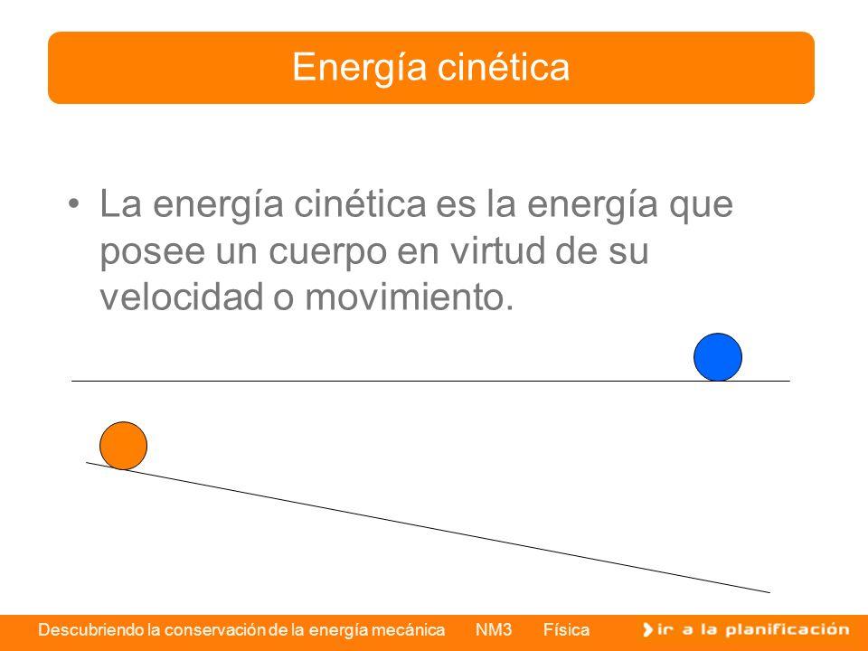 Descubriendo la conservación de la energía mecánica NM3 Física La energía cinética es la energía que posee un cuerpo en virtud de su velocidad o movimiento.