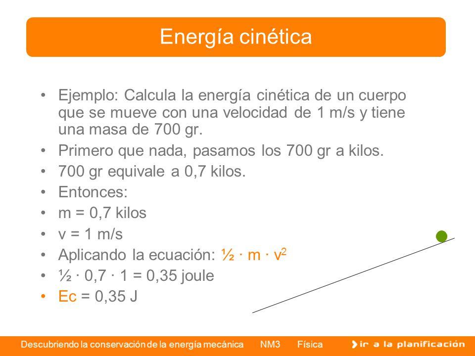 Descubriendo la conservación de la energía mecánica NM3 Física Ejemplo: Calcula la energía cinética de un cuerpo que se mueve con una velocidad de 1 m/s y tiene una masa de 700 gr.