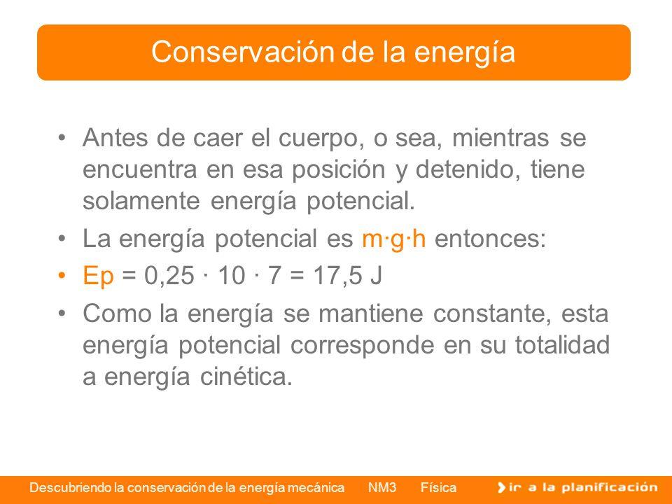 Descubriendo la conservación de la energía mecánica NM3 Física Antes de caer el cuerpo, o sea, mientras se encuentra en esa posición y detenido, tiene solamente energía potencial.