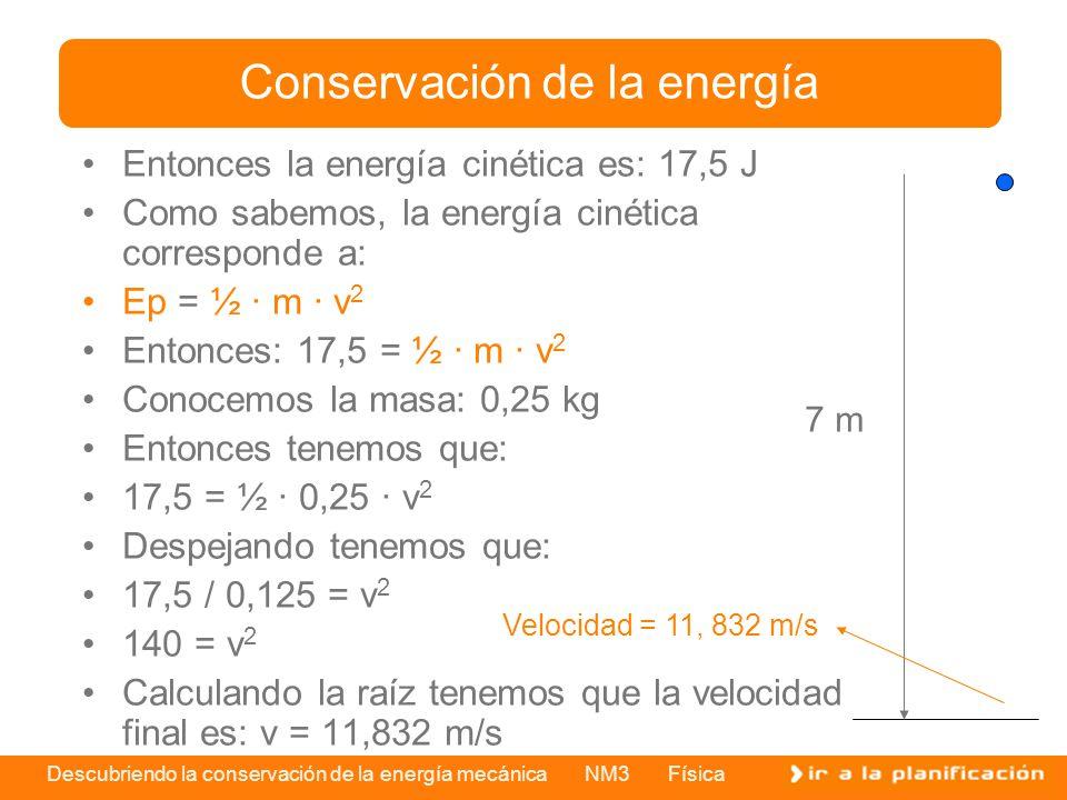 Descubriendo la conservación de la energía mecánica NM3 Física Entonces la energía cinética es: 17,5 J Como sabemos, la energía cinética corresponde a