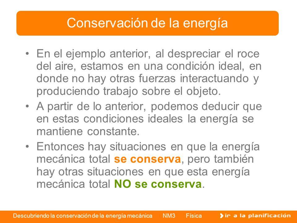 Descubriendo la conservación de la energía mecánica NM3 Física En el ejemplo anterior, al despreciar el roce del aire, estamos en una condición ideal,
