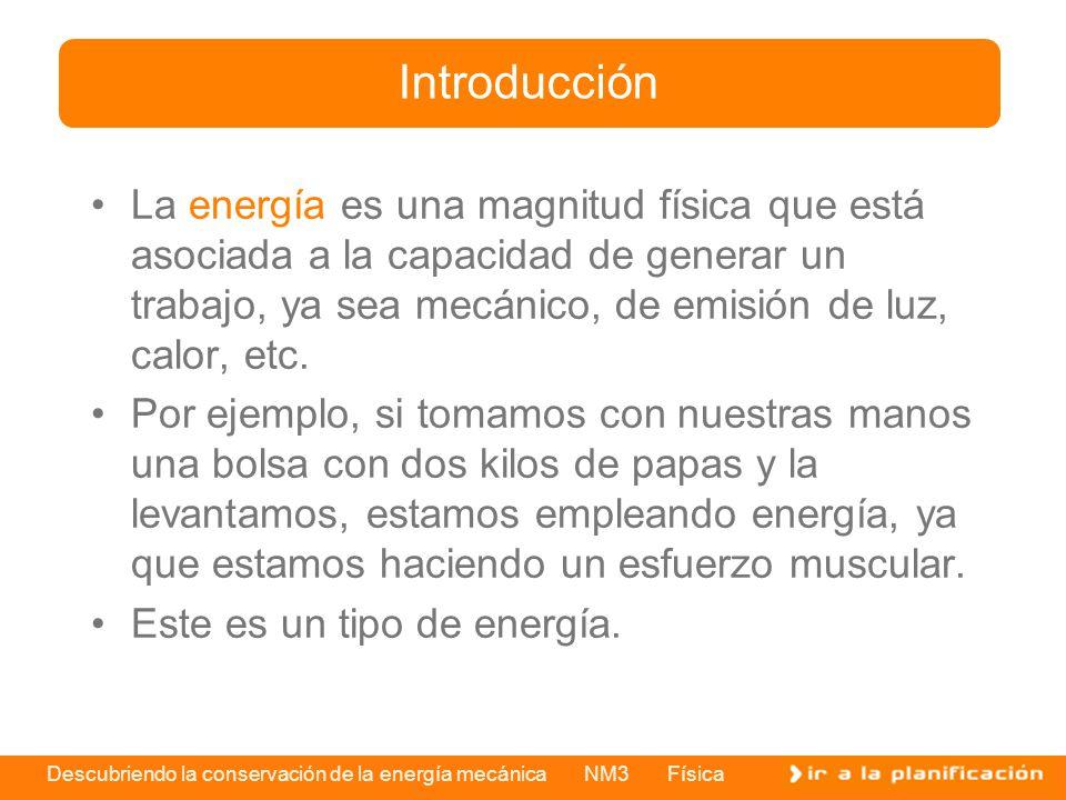 Descubriendo la conservación de la energía mecánica NM3 Física La energía es una magnitud física que está asociada a la capacidad de generar un trabaj