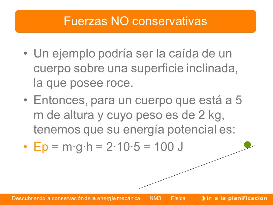 Descubriendo la conservación de la energía mecánica NM3 Física Un ejemplo podría ser la caída de un cuerpo sobre una superficie inclinada, la que pose
