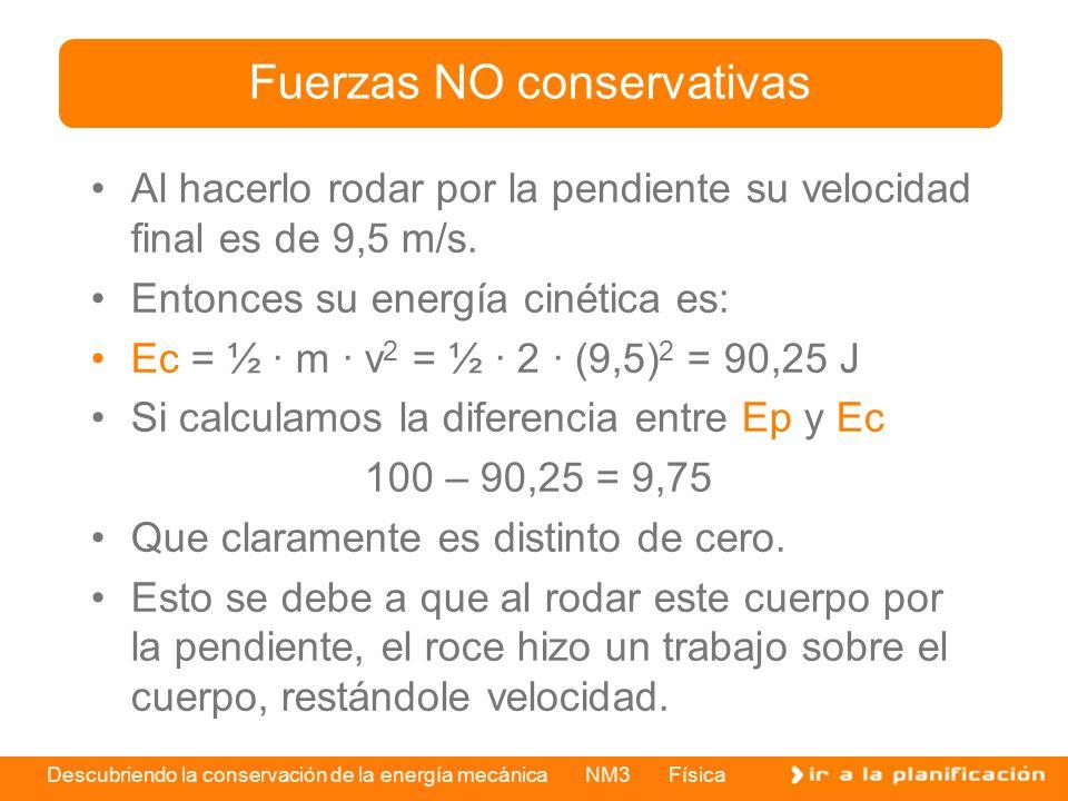 Descubriendo la conservación de la energía mecánica NM3 Física Al hacerlo rodar por la pendiente su velocidad final es de 9,5 m/s. Entonces su energía