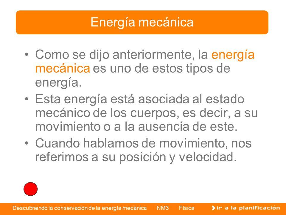 Descubriendo la conservación de la energía mecánica NM3 Física Como se dijo anteriormente, la energía mecánica es uno de estos tipos de energía. Esta