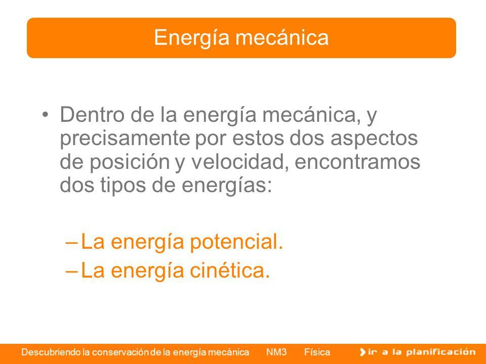 Descubriendo la conservación de la energía mecánica NM3 Física Dentro de la energía mecánica, y precisamente por estos dos aspectos de posición y velocidad, encontramos dos tipos de energías: –La energía potencial.