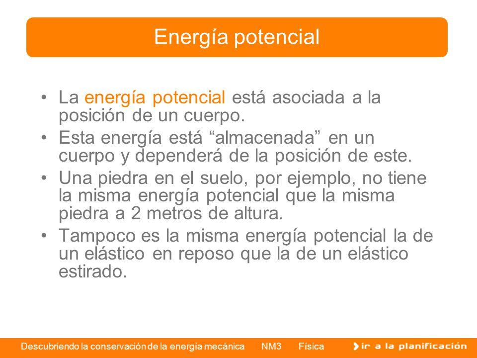 Descubriendo la conservación de la energía mecánica NM3 Física La energía potencial está asociada a la posición de un cuerpo. Esta energía está almace
