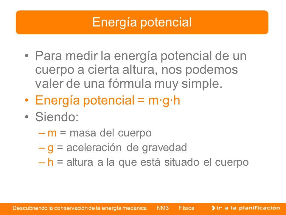 Descubriendo la conservación de la energía mecánica NM3 Física Por ejemplo, si tenemos un cuerpo cuya masa es de 2 kg y está a 2 m de altura, su energía potencial será de: –masa = 2 kg –g = 10 m/s 2 –altura = 2 m –m·g·h = 2 · 10 · 2 = 40 joule –Ep = 40 J Energía potencial 2 m