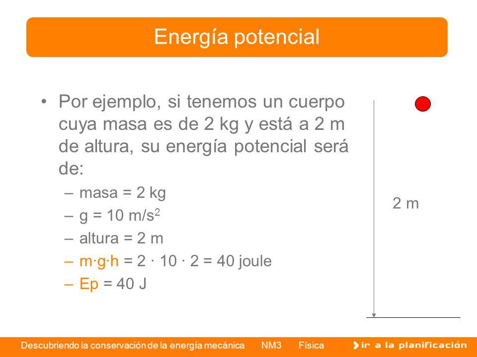 Descubriendo la conservación de la energía mecánica NM3 Física Por ejemplo, si tenemos un cuerpo cuya masa es de 2 kg y está a 2 m de altura, su energ