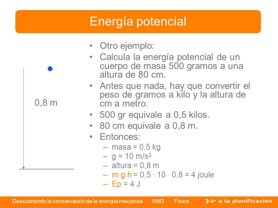 Descubriendo la conservación de la energía mecánica NM3 Física Otro ejemplo: Calcula la energía potencial de un cuerpo de masa 500 gramos a una altura de 80 cm.