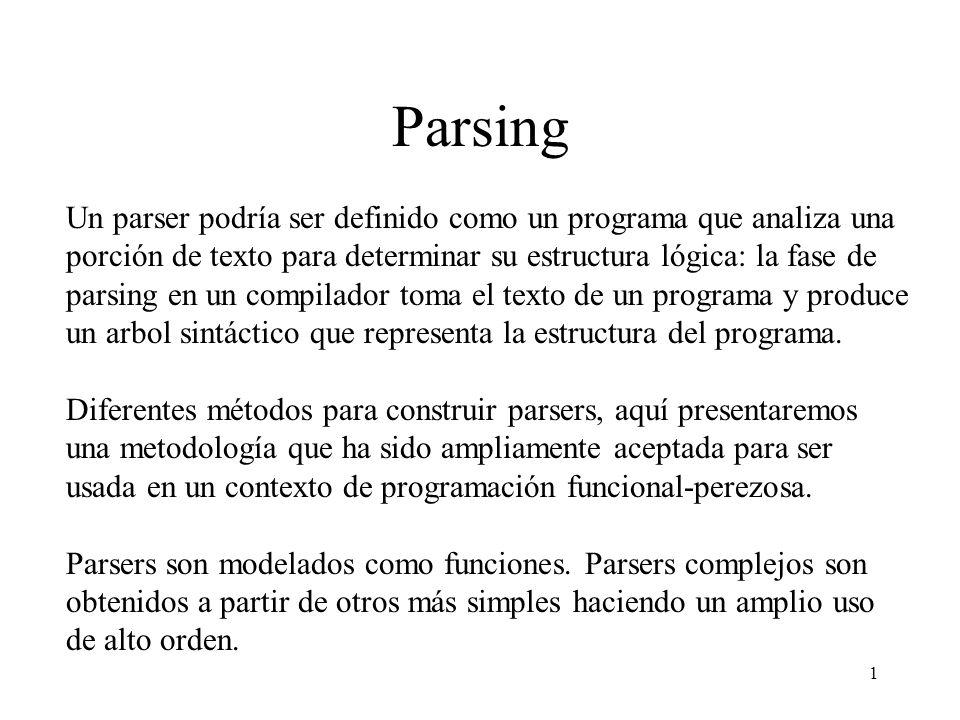 1 Parsing Un parser podría ser definido como un programa que analiza una porción de texto para determinar su estructura lógica: la fase de parsing en un compilador toma el texto de un programa y produce un arbol sintáctico que representa la estructura del programa.