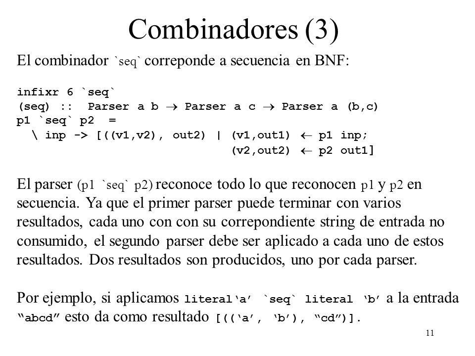 11 Combinadores (3) El combinador `seq` correponde a secuencia en BNF: infixr 6 `seq` (seq) :: Parser a b Parser a c Parser a (b,c) p1 `seq` p2 = \ inp -> [((v1,v2), out2) | (v1,out1) p1 inp; (v2,out2) p2 out1 ] El parser (p1 `seq` p2) reconoce todo lo que reconocen p1 y p2 en secuencia.