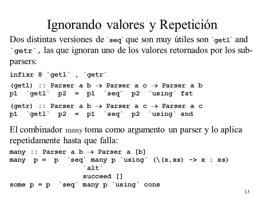 13 Ignorando valores y Repetición Dos distintas versiones de ` seq ` que son muy útiles son ` getl ` and `getr`, las que ignoran uno de los valores retornados por los sub- parsers: infixr 8 `getl`, `getr` (getl) :: Parser a b Parser a c Parser a b p1 `getl` p2 = p1 `seq` p2 `using` fst (getr) :: Parser a b Parser a c Parser a c p1 `getl` p2 = p1 `seq` p2 `using` snd El combinador many toma como argumento un parser y lo aplica repetidamente hasta que falla: many :: Parser a b Parser a [b] many p = p `seq` many p `using` (\(x,xs) -> x : xs) `alt` succeed [] some p = p `seq` many p `using` cons