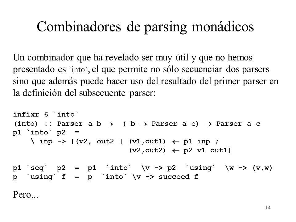 14 Combinadores de parsing monádicos Un combinador que ha revelado ser muy útil y que no hemos presentado es `into`, el que permite no sólo secuenciar dos parsers sino que además puede hacer uso del resultado del primer parser en la definición del subsecuente parser: infixr 6 `into` (into) :: Parser a b ( b Parser a c) Parser a c p1 `into` p2 = \ inp -> [(v2, out2 | (v1,out1) p1 inp ; (v2,out2) p2 v1 out1] p1 `seq` p2 = p1 `into` \v -> p2 `using` \w -> (v,w) p `using` f = p `into` \v -> succeed f Pero...