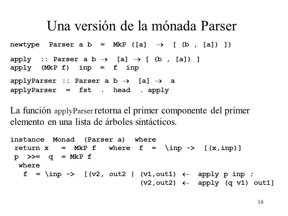 16 Una versión de la mónada Parser newtype Parser a b = MkP ([a] [ (b, [a]) ]) apply :: Parser a b [a] [ (b, [a]) ] apply (MkP f) inp = f inp applyParser :: Parser a b [a] a applyParser = fst.