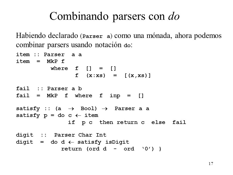 17 Combinando parsers con do Habiendo declarado ( Parser a ) como una mónada, ahora podemos combinar parsers usando notación do : item :: Parser a a item = MkP f where f [] = [] f (x:xs) = [(x,xs)] fail :: Parser a b fail = MkP f where f inp = [] satisfy :: (a Bool) Parser a a satisfy p = do c item if p c then return c else fail digit :: Parser Char Int digit = do d satisfy isDigit return (ord d - ord 0) }
