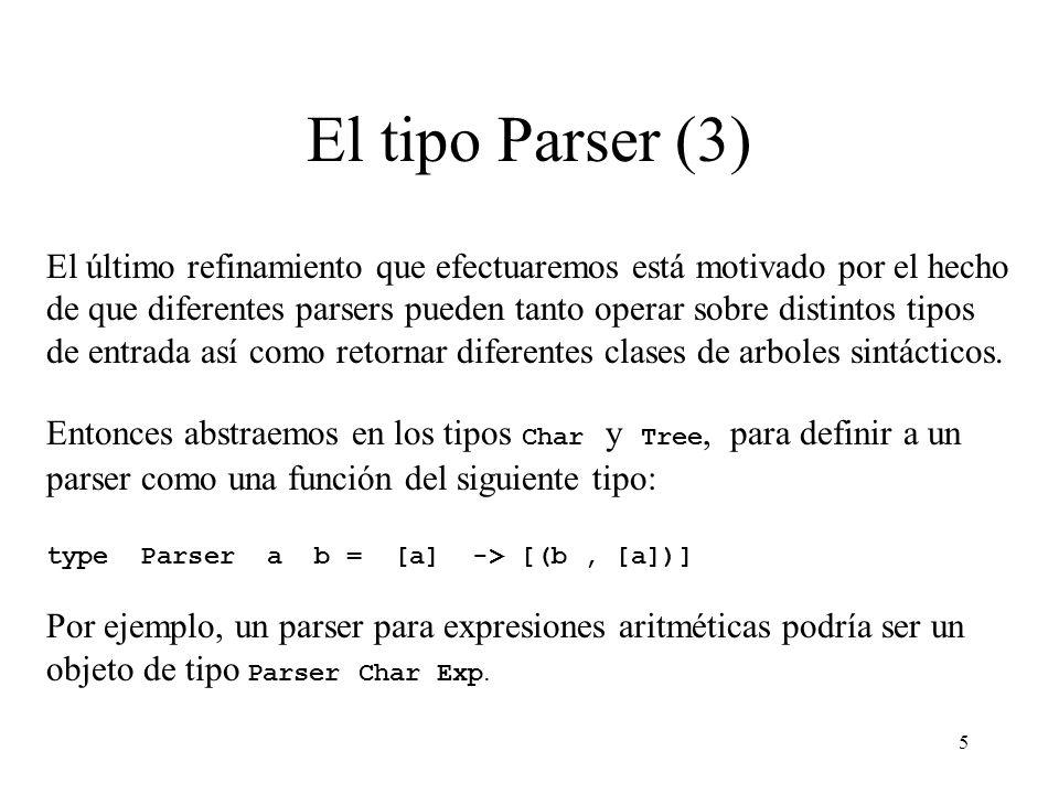 5 El tipo Parser (3) El último refinamiento que efectuaremos está motivado por el hecho de que diferentes parsers pueden tanto operar sobre distintos tipos de entrada así como retornar diferentes clases de arboles sintácticos.