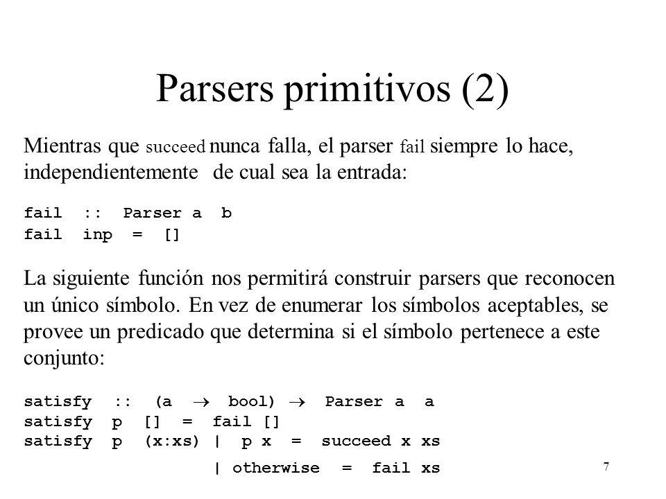 7 Parsers primitivos (2) Mientras que succeed nunca falla, el parser fail siempre lo hace, independientemente de cual sea la entrada: fail :: Parser a b fail inp = [] La siguiente función nos permitirá construir parsers que reconocen un único símbolo.
