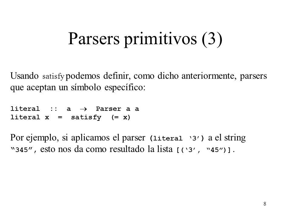 8 Parsers primitivos (3) Usando satisfy podemos definir, como dicho anteriormente, parsers que aceptan un símbolo específico: literal :: a Parser a a literal x = satisfy (= x) Por ejemplo, si aplicamos el parser ( literal 3 ) a el string 345, esto nos da como resultado la lista [(3, 45)].