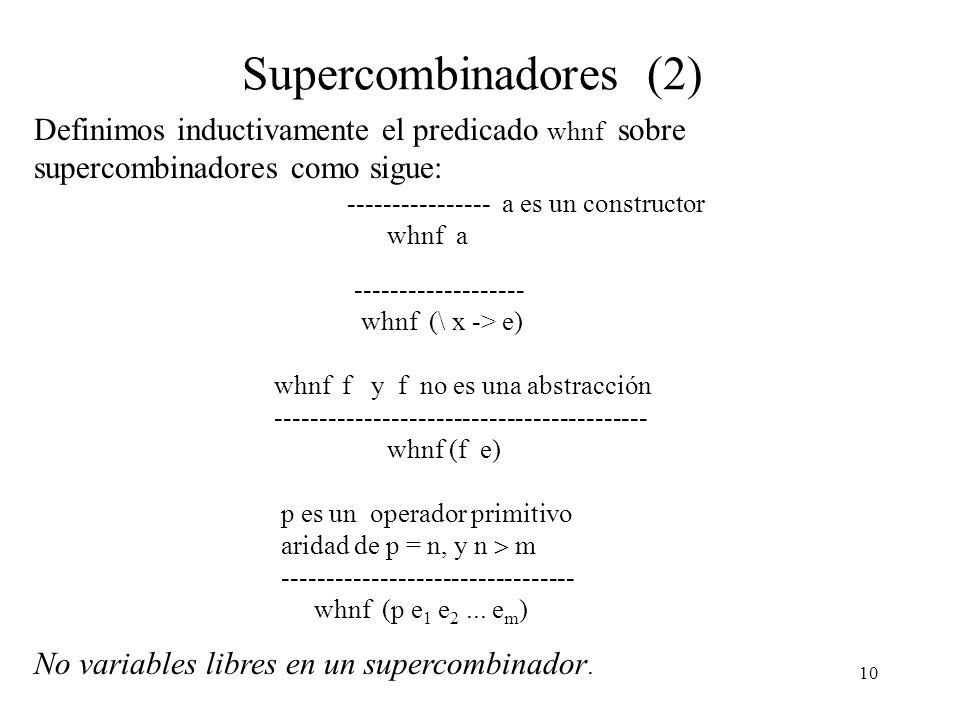 9 Supercombinadores Def. Un supercombinador S de aridad n es una abstracción de la forma \ x 1 x 2... x n -> e, donde: i) e no es una abstracción ii)