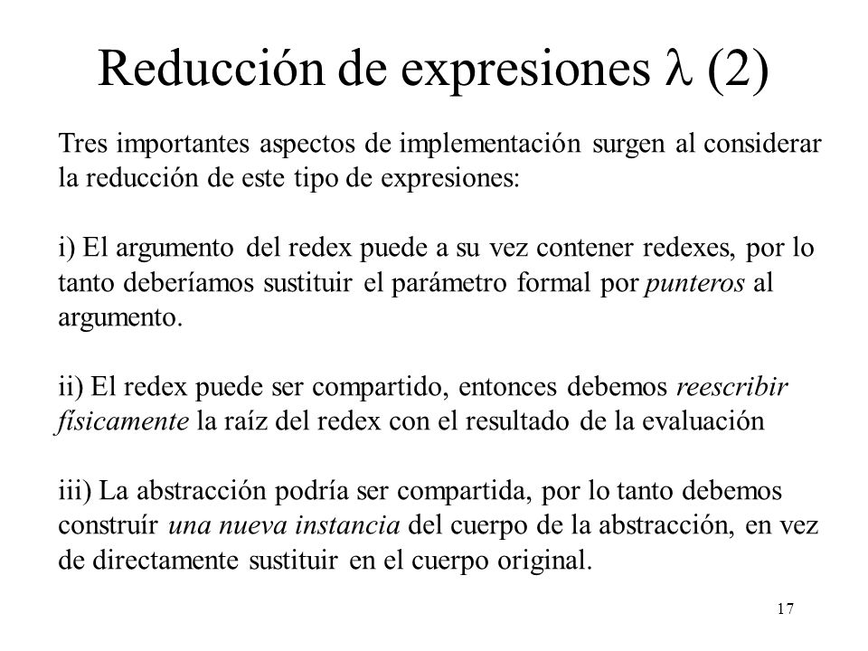 16 Reducción de expresiones Supongamos entonces que el redex consiste de una abstracción aplicada a un cierto argumento. Entonces debemos aplicar la r