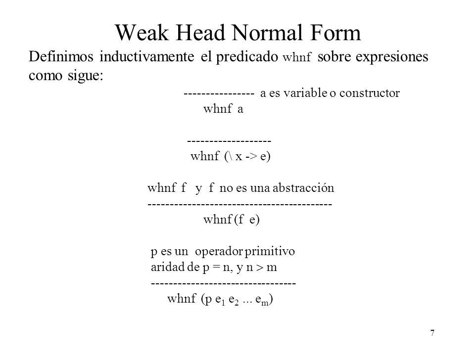 7 Weak Head Normal Form Definimos inductivamente el predicado whnf sobre expresiones como sigue: ---------------- a es variable o constructor whnf a ------------------- whnf (\ x -> e) whnf f y f no es una abstracción ------------------------------------------ whnf (f e) p es un operador primitivo aridad de p = n, y n m --------------------------------- whnf (p e 1 e 2...