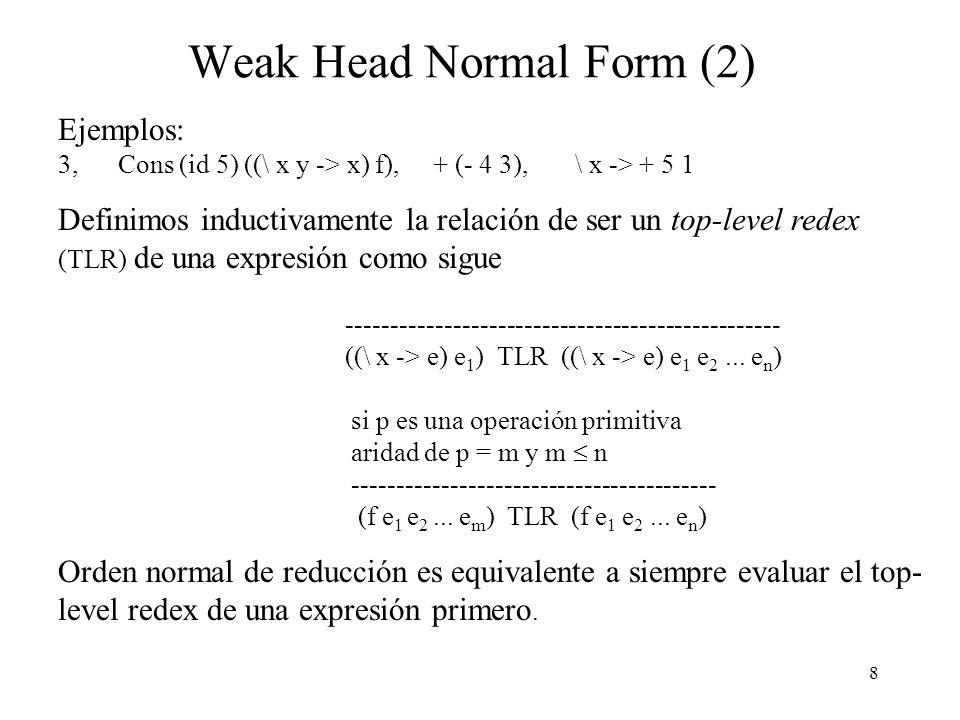 8 Weak Head Normal Form (2) Ejemplos: 3, Cons (id 5) ((\ x y -> x) f), + (- 4 3), \ x -> + 5 1 Definimos inductivamente la relación de ser un top-level redex (TLR) de una expresión como sigue ------------------------------------------------- ((\ x -> e) e 1 ) TLR ((\ x -> e) e 1 e 2...