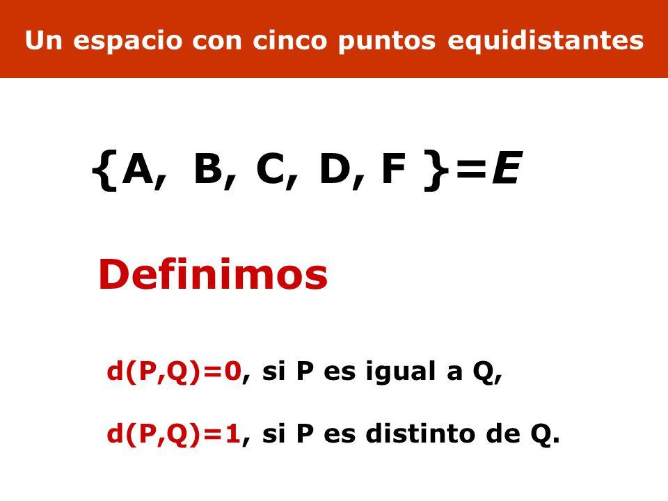 Un espacio con cinco puntos equidistantes A,B,C,D,F {}=E d(P,Q)=0, si P es igual a Q, d(P,Q)=1, si P es distinto de Q.