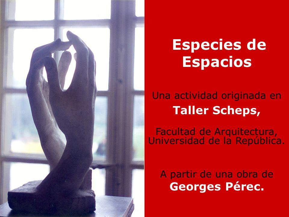 Especies de Espacios Una actividad originada en Taller Scheps, Facultad de Arquitectura, Universidad de la República. A partir de una obra de Georges