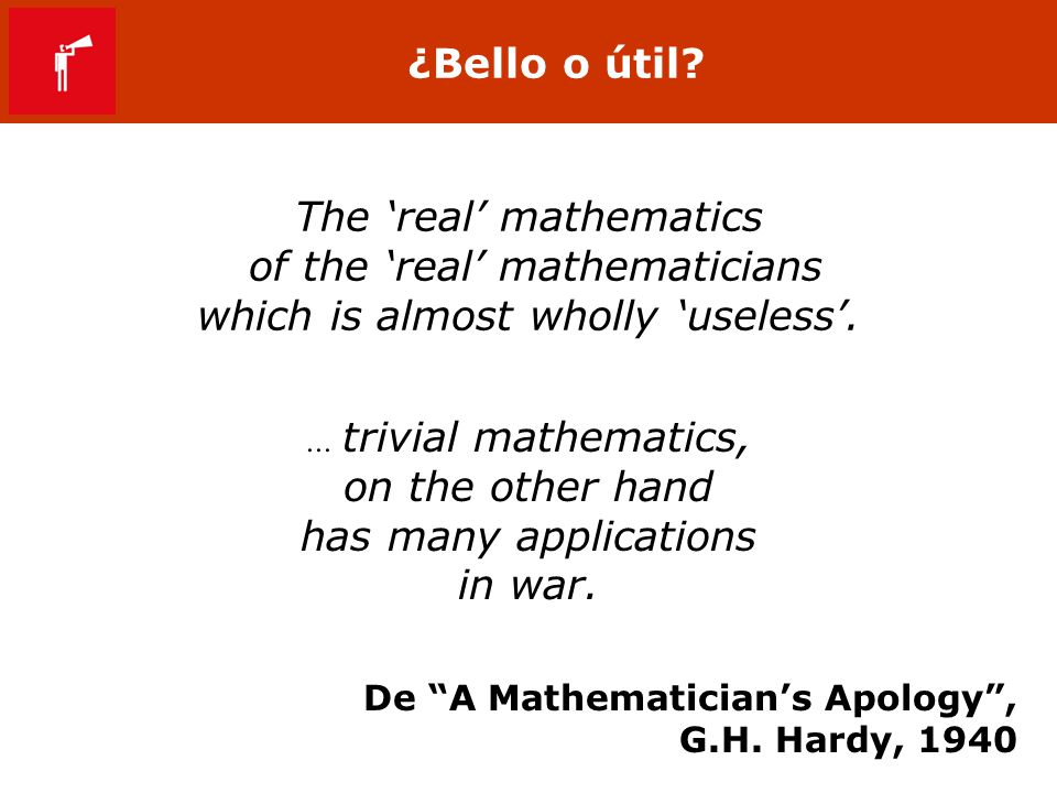 ¿Bello o útil? The real mathematics of the real mathematicians which is almost wholly useless. De A Mathematicians Apology, G.H. Hardy, 1940... trivia